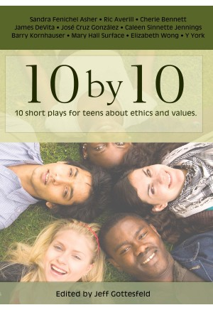 10 by 10 - Ten Short Plays for Teens about Ethics and Values
